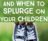 Have you ever battled with when to save or splurge on your kids? Most parents have. Consider spending consciously and splurging meaningfully with your kids.